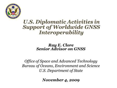 U.S. Diplomatic Activities in Support of Worldwide GNSS Interoperability Ray E. Clore Senior Advisor on GNSS Office of Space and Advanced Technology Bureau.