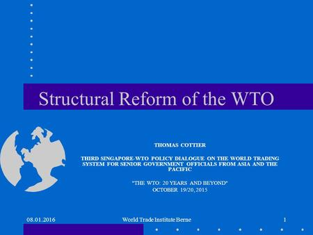 Structural Reform of the WTO THOMAS COTTIER THIRD SINGAPORE-WTO POLICY DIALOGUE ON THE WORLD TRADING SYSTEM FOR SENIOR GOVERNMENT OFFICIALS FROM ASIA AND.