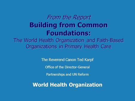 From the Report Building from Common Foundations: The World Health Organization and Faith-Based Organizations in Primary Health Care The Reverend Canon.
