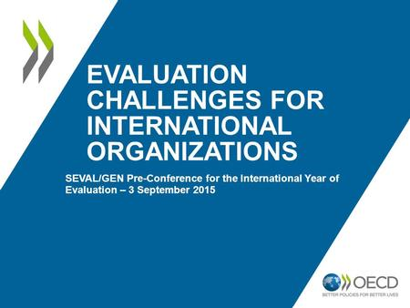 EVALUATION CHALLENGES FOR INTERNATIONAL ORGANIZATIONS SEVAL/GEN Pre-Conference for the International Year of Evaluation – 3 September 2015.