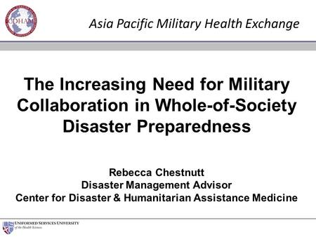 The Increasing Need for Military Collaboration in Whole-of-Society Disaster Preparedness Rebecca Chestnutt Disaster Management Advisor Center for Disaster.