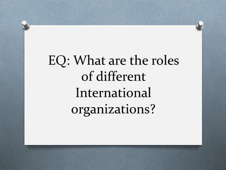 EQ: What are the roles of different International organizations?
