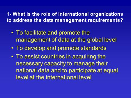 1- What is the role of international organizations to address the data management requirements? To facilitate and promote the management of data at the.
