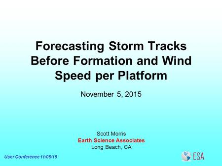 Forecasting Storm Tracks Before Formation and Wind Speed per Platform Scott Morris Earth Science Associates Long Beach, CA November 5, 2015 User Conference.