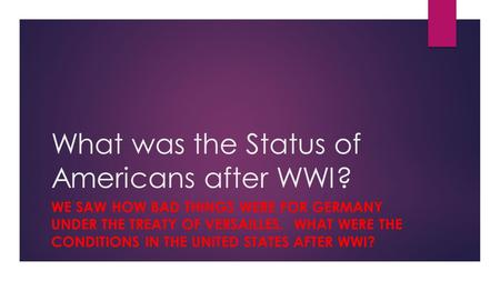 What was the Status of Americans after WWI? WE SAW HOW BAD THINGS WERE FOR GERMANY UNDER THE TREATY OF VERSAILLES. WHAT WERE THE CONDITIONS IN THE UNITED.