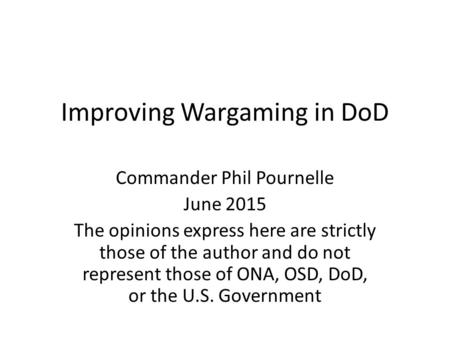 Improving Wargaming in DoD Commander Phil Pournelle June 2015 The opinions express here are strictly those of the author and do not represent those of.