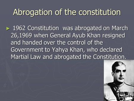 Abrogation of the constitution ► 1962 Constitution was abrogated on March 26,1969 when General Ayub Khan resigned and handed over the control of the Government.