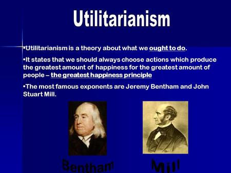Utilitarianism is a theory about what we ought to do. It states that we should always choose actions which produce the greatest amount of happiness for.