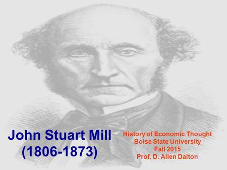 John Stuart Mill (1806-1873) History of Economic Thought Boise State University Fall 2015 Prof. D. Allen Dalton.