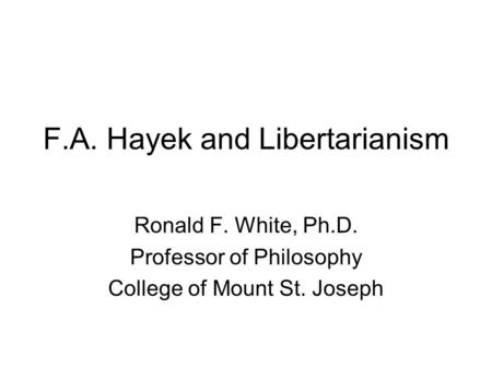 F.A. Hayek and Libertarianism Ronald F. White, Ph.D. Professor of Philosophy College of Mount St. Joseph.