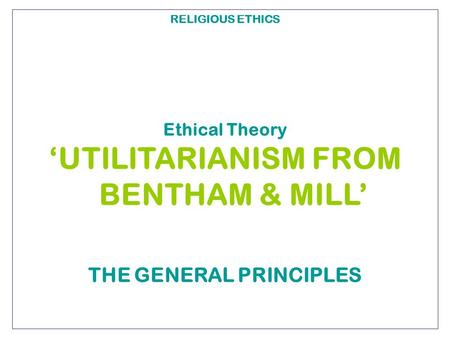 RELIGIOUS ETHICS Ethical Theory 'UTILITARIANISM FROM BENTHAM & MILL' THE GENERAL PRINCIPLES.