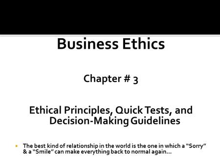 Business Ethics Chapter # 3 Ethical Principles, Quick Tests, and Decision-Making Guidelines  The best kind of relationship in the world is the one in.