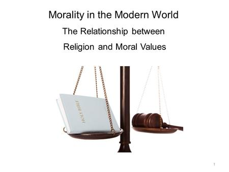 Morality in the Modern World The Relationship between Religion and Moral Values 1.