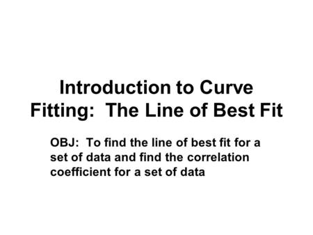 Introduction to Curve Fitting: The Line of Best Fit OBJ: To find the line of best fit for a set of data and find the correlation coefficient for a set.