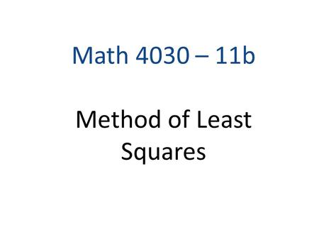 Math 4030 – 11b Method of Least Squares. Model: Dependent (response) Variable Independent (control) Variable Random Error Objectives: Find (estimated)