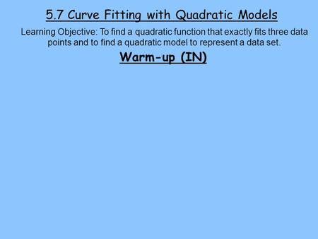 5.7 Curve Fitting with Quadratic Models Learning Objective: To find a quadratic function that exactly fits three data points and to find a quadratic model.