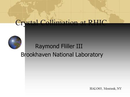 Crystal Collimation at RHIC Raymond Fliller III Brookhaven National Laboratory HALO03, Montauk, NY.