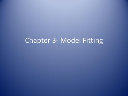 Chapter 3- Model Fitting. Three Tasks When Analyzing Data: 1.Fit a model type to the data. 2.Choose the most appropriate model from the ones that have.