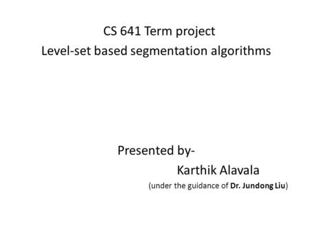 CS 641 Term project Level-set based segmentation algorithms Presented by- Karthik Alavala (under the guidance of Dr. Jundong Liu)