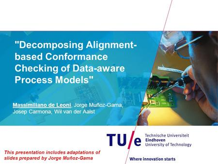 Decomposing Alignment- based Conformance Checking of Data-aware Process Models Massimiliano de Leoni, Jorge Muñoz-Gama, Josep Carmona, Wil van der Aalst.