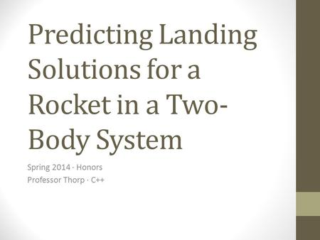 Predicting Landing Solutions for a Rocket in a Two- Body System Spring 2014 · Honors Professor Thorp · C++