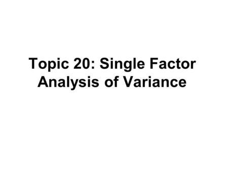 Topic 20: Single Factor Analysis of Variance. Outline Analysis of Variance –One set of treatments (i.e., single factor) Cell means model Factor effects.