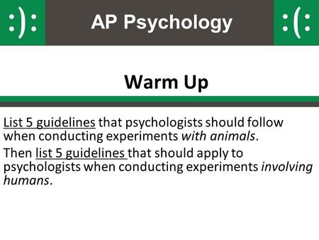 AP Psychology Warm Up List 5 guidelines that psychologists should follow when conducting experiments with animals. Then list 5 guidelines that should apply.