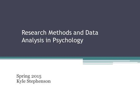 Research Methods and Data Analysis in Psychology Spring 2015 Kyle Stephenson.