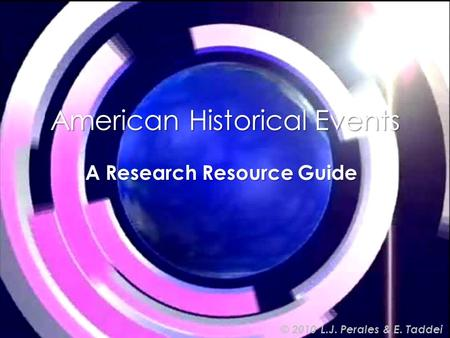 American Historical Events A Research Resource Guide © 2010 L.J. Perales & E. Taddei.