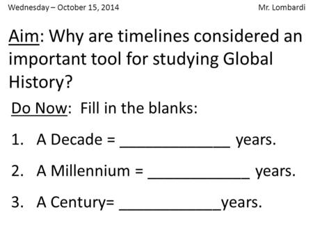 Aim: Why are timelines considered an important tool for studying Global History? Do Now: Fill in the blanks: 1.A Decade = _____________ years. 2.A Millennium.