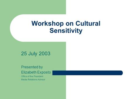 Workshop on Cultural Sensitivity 25 July 2003 Presented by Elizabeth Exposto Office of the President Media Relations Advisor.