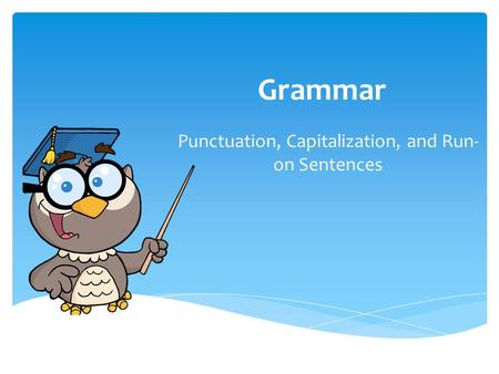 Grammar Punctuation, Capitalization, and Run- on Sentences.
