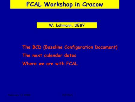 February, 12 2006INP PAN FCAL Workshop in Cracow W. Lohmann, DESY The BCD (Baseline Configuration Document) The next calendar dates Where we are with FCAL.