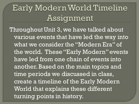 "Throughout Unit 3, we have talked about various events that have led the way into what we consider the ""Modern Era"" of the world. These ""Early Modern"""