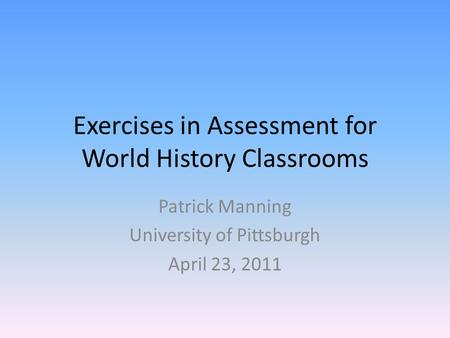 Exercises in Assessment for World History Classrooms Patrick Manning University of Pittsburgh April 23, 2011.