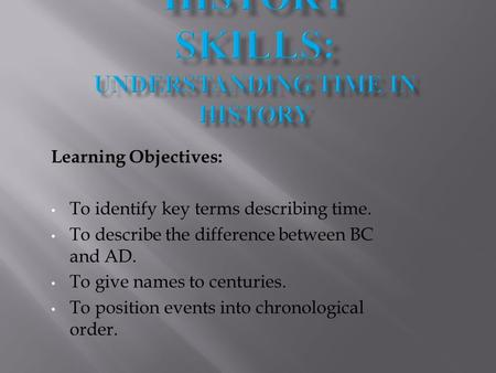 Learning Objectives: To identify key terms describing time. To describe the difference between BC and AD. To give names to centuries. To position events.