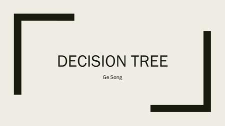 DECISION TREE Ge Song. Introduction ■ Decision Tree: is a supervised learning algorithm used for classification or regression. ■ Decision Tree Graph: