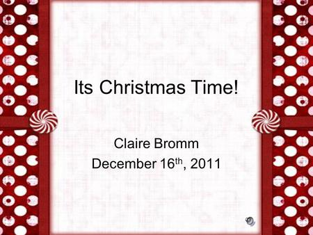 Its Christmas Time! Claire Bromm December 16 th, 2011.