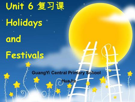 Unit 6 复 习课 Holidays and Festivals GuangYi Central Primary School HuaJie.