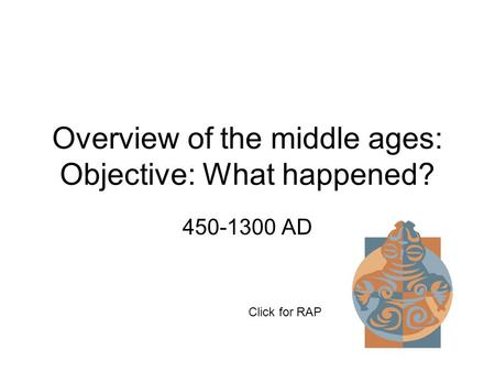 Overview of the middle ages: Objective: What happened? 450-1300 AD Click for RAP.
