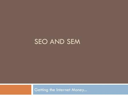 SEO AND SEM Getting the Internet Money.... The GOAL OF SEO.