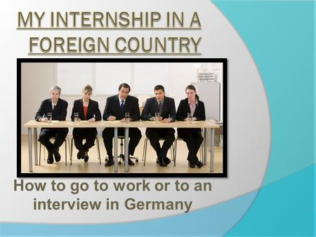 How to go to work or to an interview in Germany. Summary  Dress code  Behavior  towards the employer  towards the colleagues  Legal holidays  Particularity.