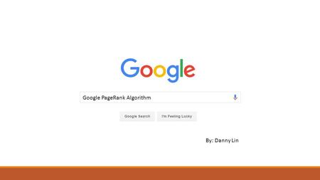 Google PageRank Algorithm By: Danny Lin. Table of Contents  Google Search  History / What is Page Rank?  Page Rank Algorithm  Inbound/Outbound Links.