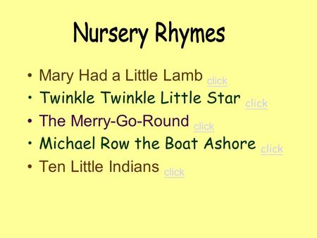 Mary Had a Little Lamb click click Twinkle Twinkle Little Star click click The Merry-Go-Round click click Michael Row the Boat Ashore click click Ten.