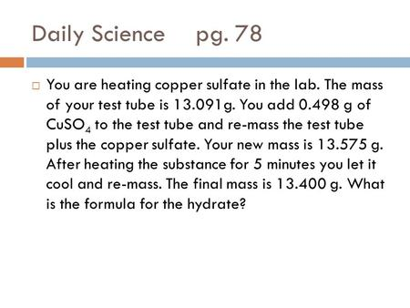 Daily Sciencepg. 78  You are heating copper sulfate in the lab. The mass of your test tube is 13.091g. You add 0.498 g of CuSO 4 to the test tube and.