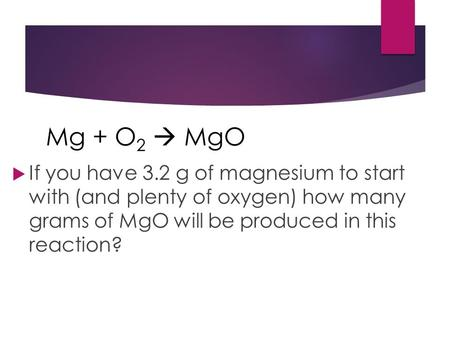  If you have 3.2 g of magnesium to start with (and plenty of oxygen) how many grams of MgO will be produced in this reaction? Mg + O 2  MgO.