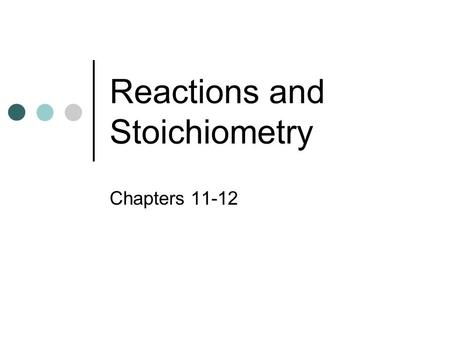 Reactions and Stoichiometry Chapters 11-12. Reactions Reactants Products.