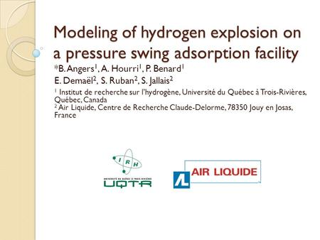 Modeling of hydrogen explosion on a pressure swing adsorption facility *B. Angers 1, A. Hourri 1, P. Benard 1 E. Demaël 2, S. Ruban 2, S. Jallais 2 1 Institut.