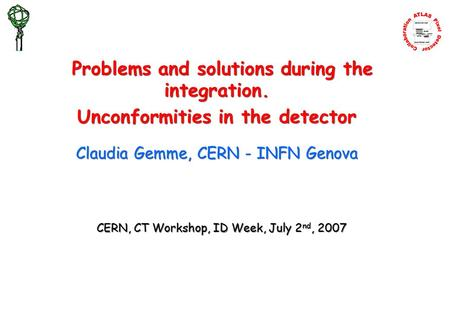CERN, CT Workshop, ID Week, July 2 nd, 2007 Problems and solutions during the integration. Unconformities in the detector Claudia Gemme, CERN - INFN Genova.