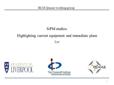 1 SiPM studies: Highlighting current equipment and immediate plans Lee BLM Quasar working group.